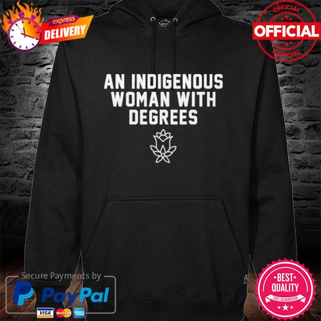 An Indigenous Woman With Degrees New Shirt hoodie black