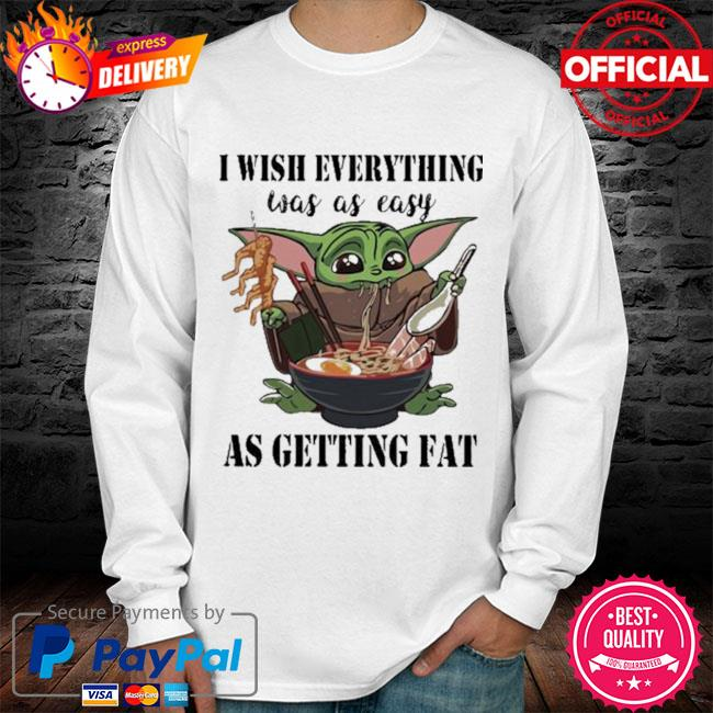 Baby Yoda I Wish Everything Was As Easy As Getting Fat Shirt long sleeve white