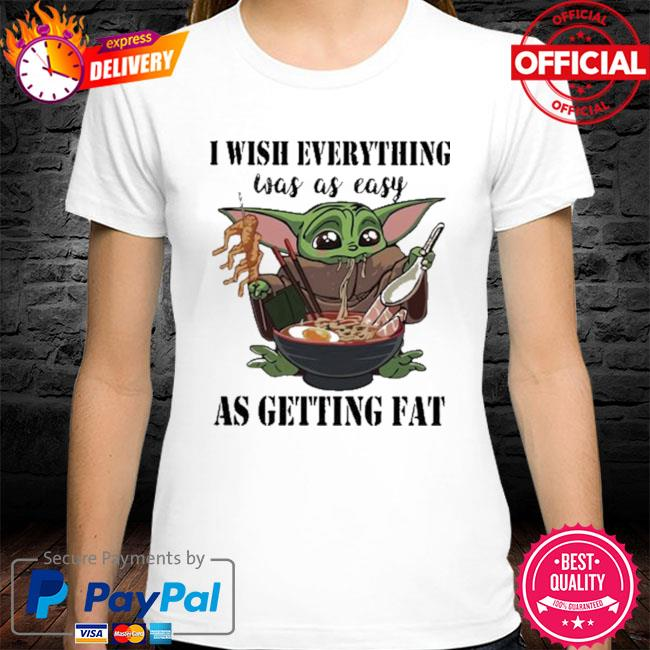 Baby Yoda I Wish Everything Was As Easy As Getting Fat Shirt