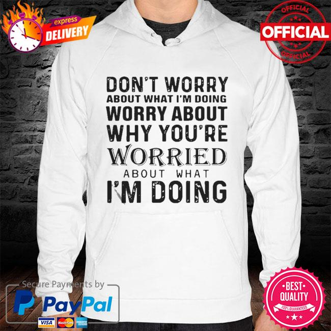Don't Worry About What I'm Doing Worry About Why You're Worried About What I'm Doing 2021 Shirt hoodie white