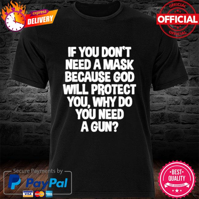 Don't Need A Mask Because God Protect You But Why Need A Gun 2021 shirt