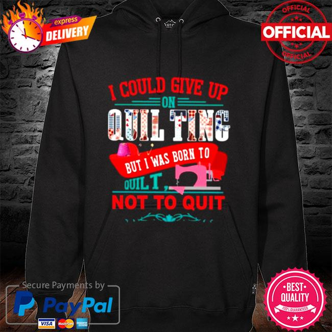I could give up on quilting but I was born to quilt not to quit 2021 hoodie black