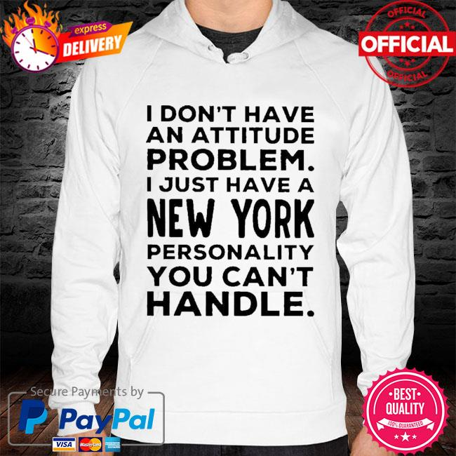 I Don't Have An Attitude Problem I Just Have A New York Shirt hoodie white