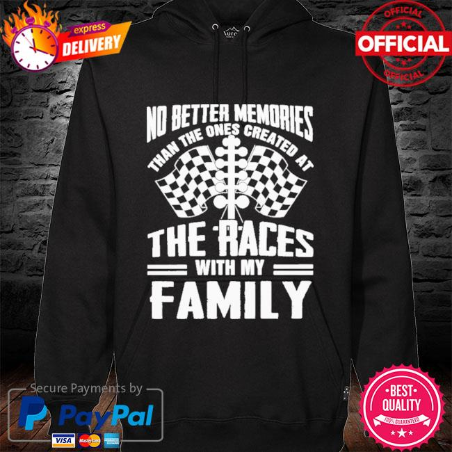 No Better Memories Than The Ones Created At The Races With My Family 2021 Shirt hoodie black