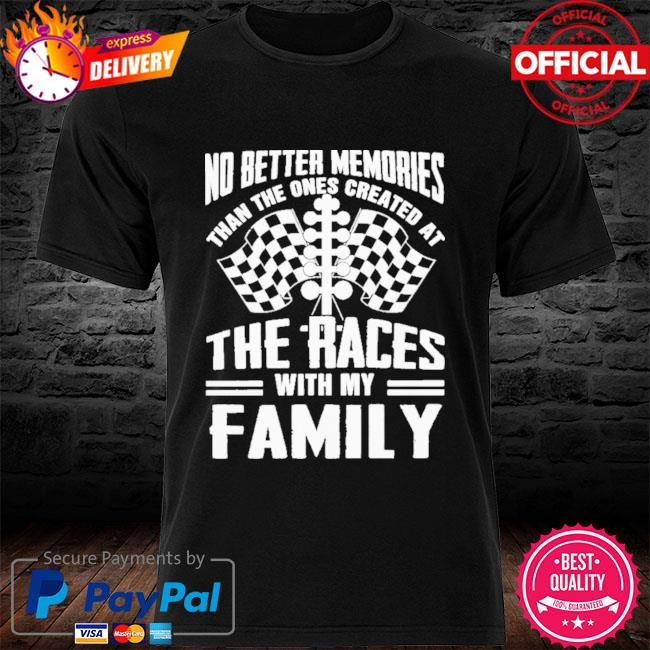No Better Memories Than The Ones Created At The Races With My Family 2021 Shirt