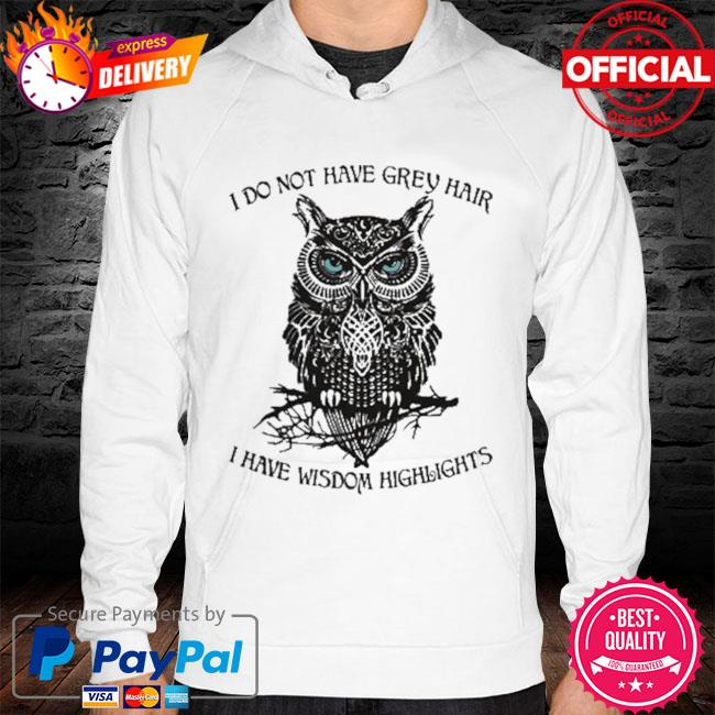 Owl I Do Not Have Grey Hair I Have Wisdom Highlights 2021 Shirt hoodie white
