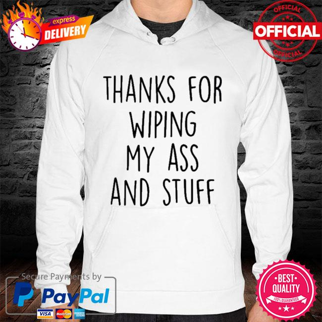 Thanks For Wiping My Ass And Stuff 2021 Shirt hoodie white