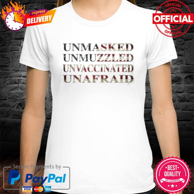 Unmasked unmuzzled unvaccinated unafraid 2021 shirt