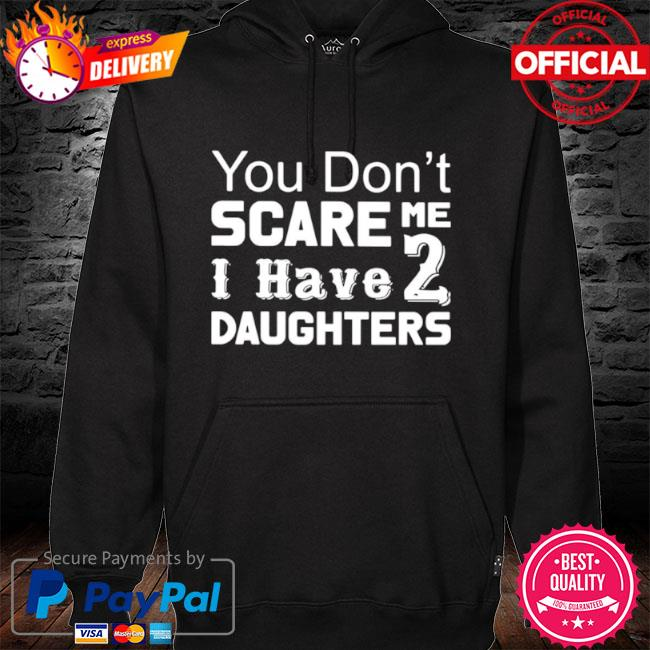 You Don't Scare Me I Have 2 Daughters 2021 hoodie black