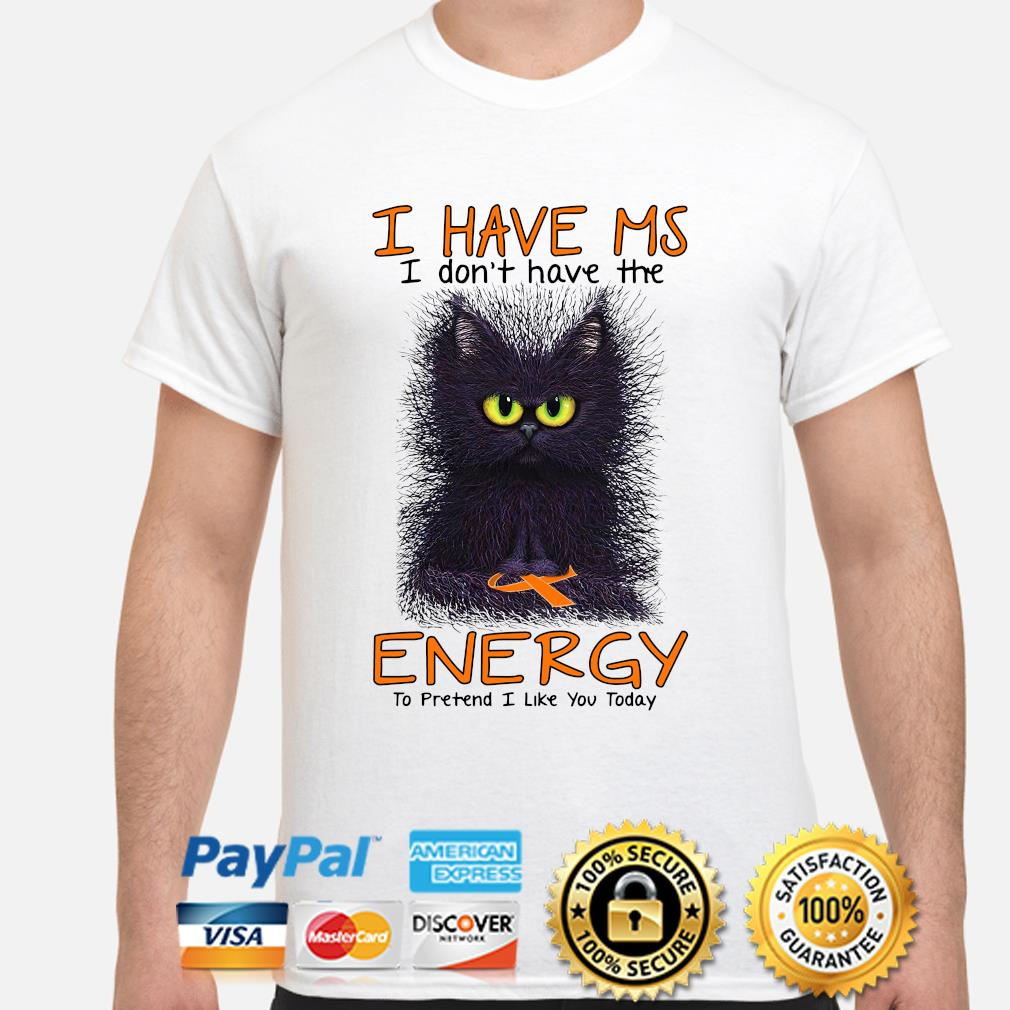 Cat I have MS I don't have the energy to pretend I like you today shirt