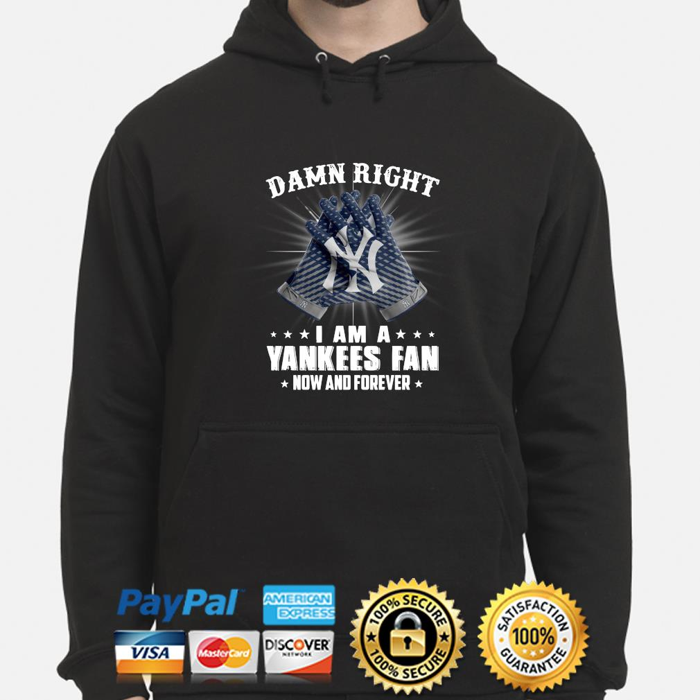 Damn right I am a Yankees fan now and forever s hoodie