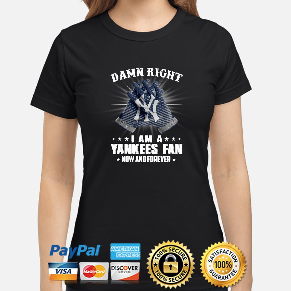 Damn right I am a Yankees fan now and forever s ladies-shirt