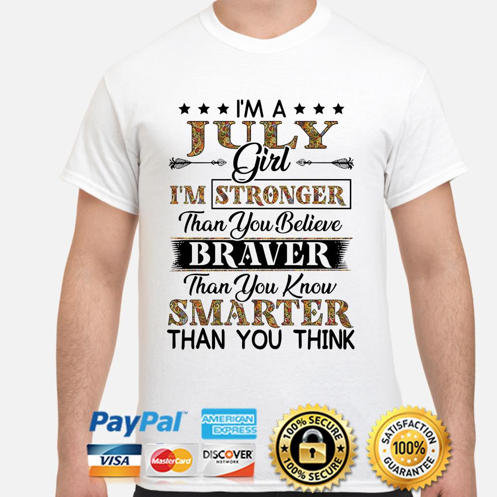 I'm a July girl I'm stronger than you believe Smarter than you think shirt