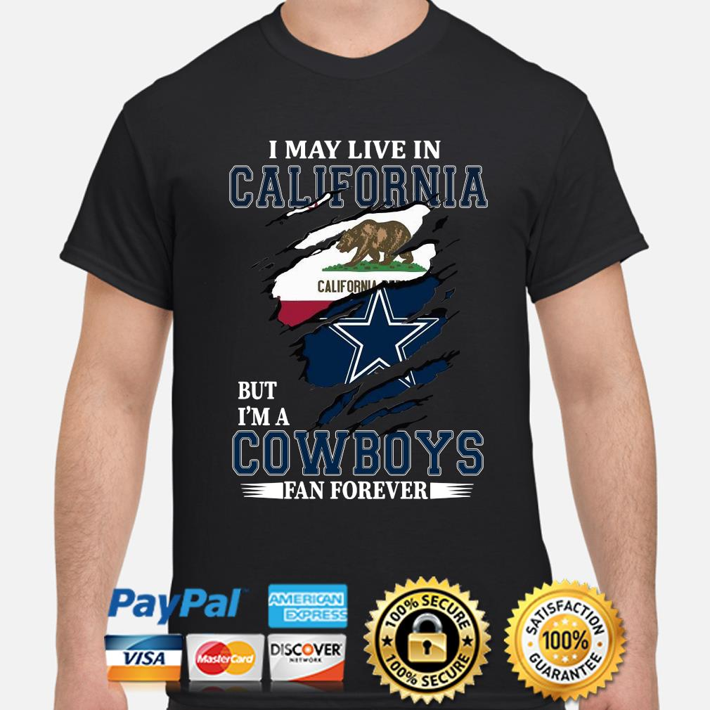 I may live in California but I'm a Cowboys fan forever shirt