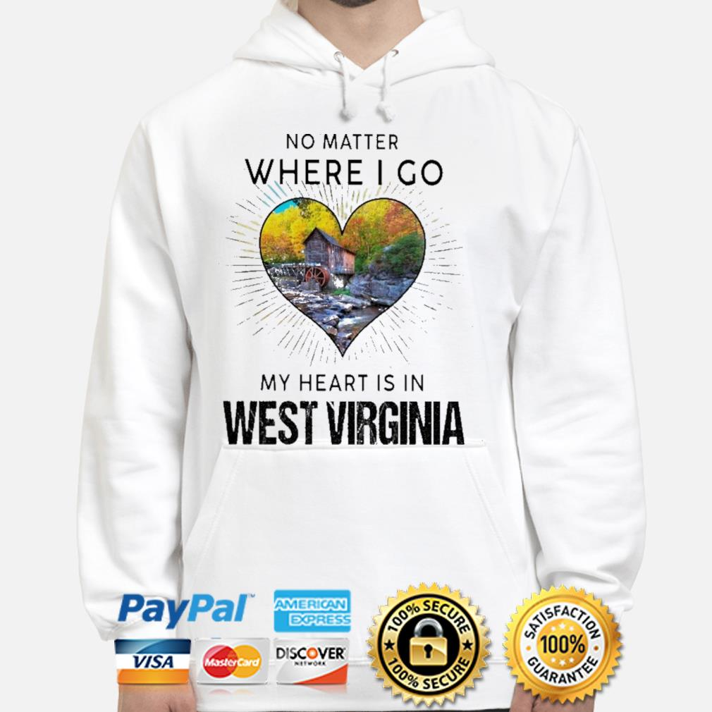 No matter where I go my heart Is In West Virginia s hoodie