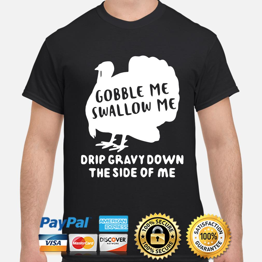 Turkey gobble Me swallow Me drip gravy down the side of Me shirt
