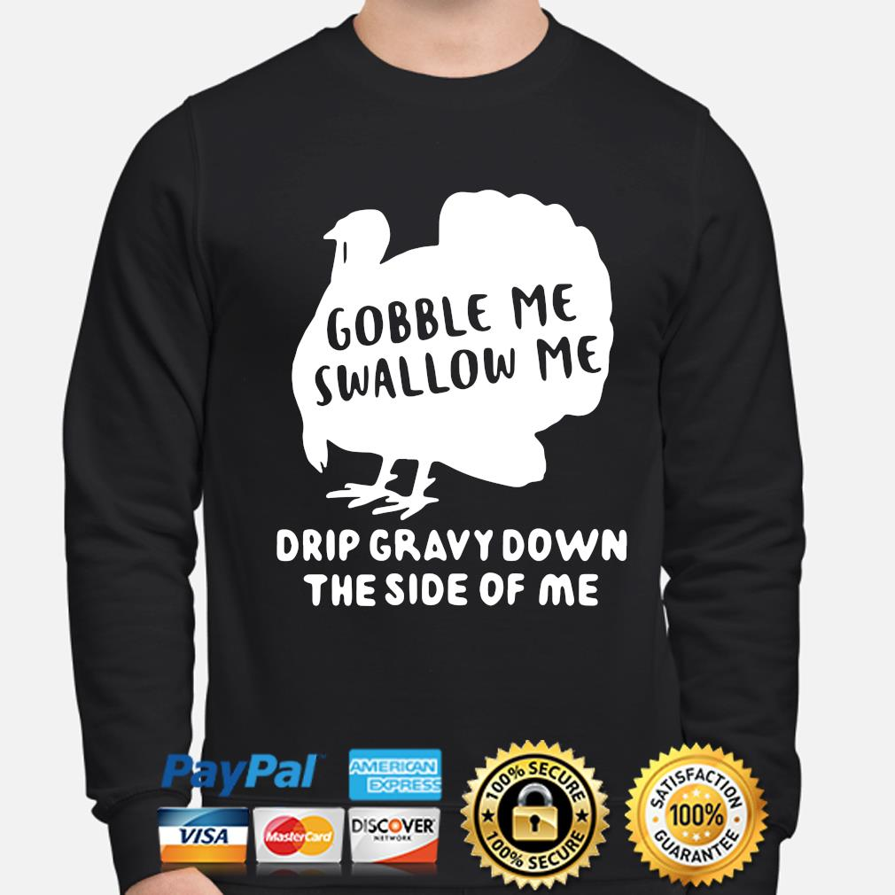 Turkey gobble Me swallow Me drip gravy down the side of Me s sweater